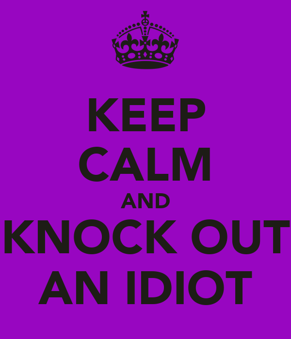 KEEP CALM AND KNOCK OUT AN IDIOT