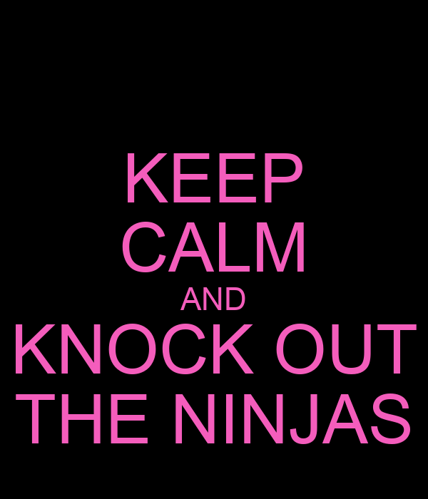 KEEP CALM AND KNOCK OUT THE NINJAS