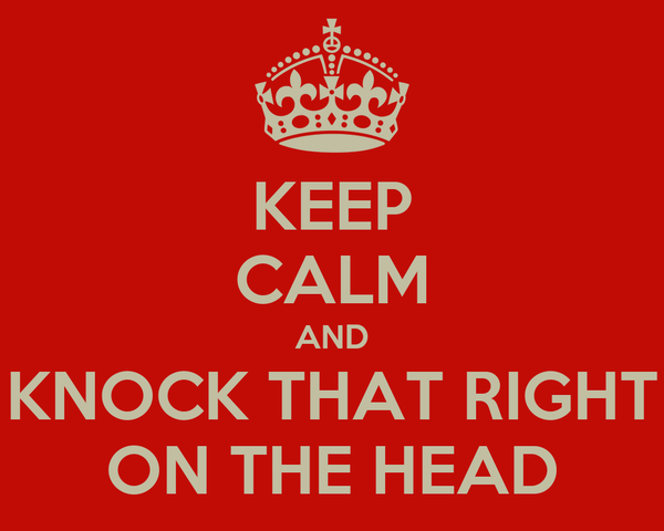 KEEP CALM AND KNOCK THAT RIGHT ON THE HEAD