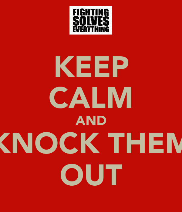 KEEP CALM AND KNOCK THEM OUT
