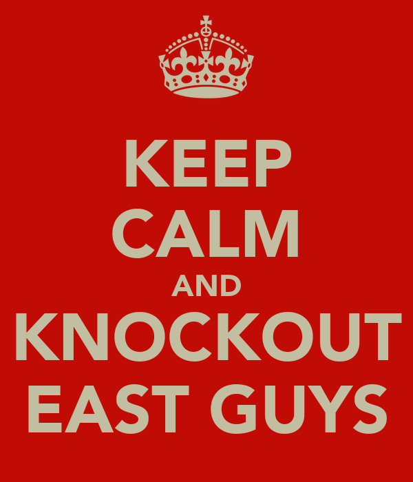 KEEP CALM AND KNOCKOUT EAST GUYS