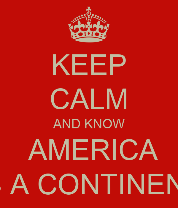 KEEP CALM AND KNOW  AMERICA IS A CONTINENT