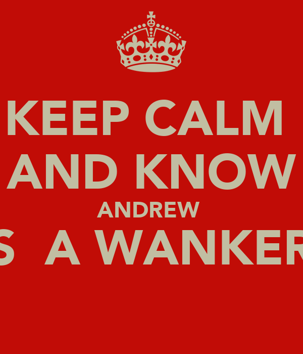 KEEP CALM  AND KNOW ANDREW  IS  A WANKER