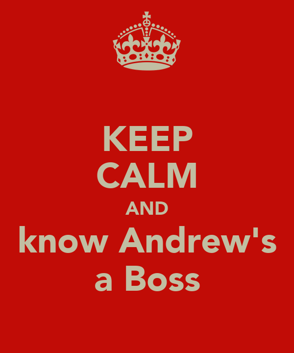 KEEP CALM AND know Andrew's a Boss