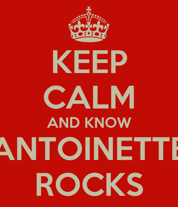 KEEP CALM AND KNOW ANTOINETTE ROCKS