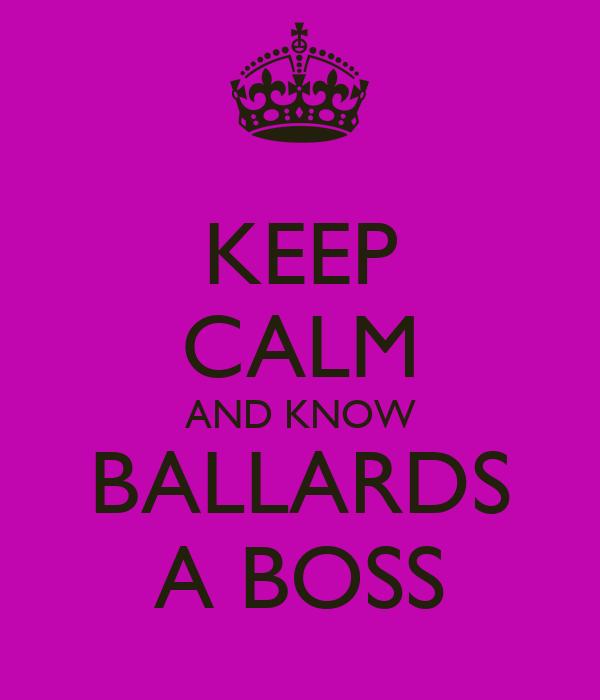 KEEP CALM AND KNOW BALLARDS A BOSS