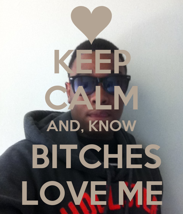KEEP CALM AND, KNOW  BITCHES LOVE ME