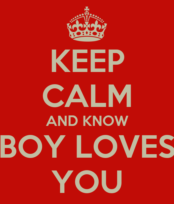 KEEP CALM AND KNOW BOY LOVES YOU