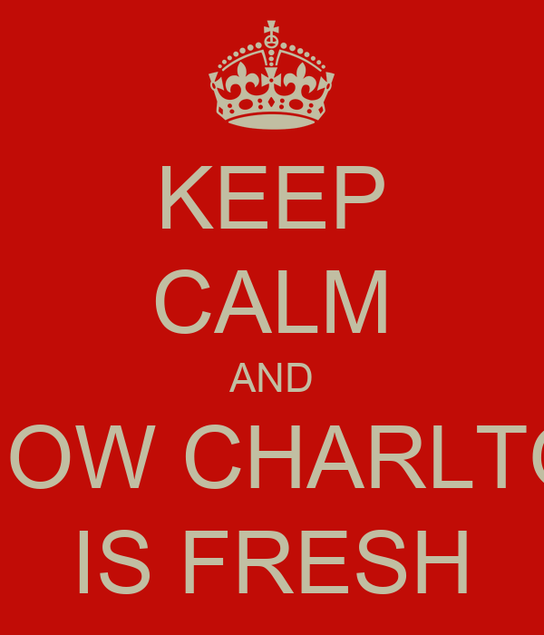 KEEP CALM AND KNOW CHARLTON IS FRESH
