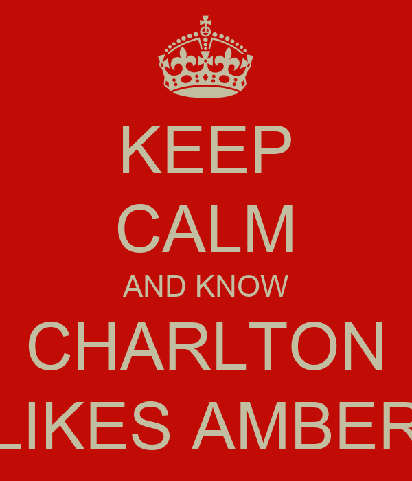 KEEP CALM AND KNOW CHARLTON LIKES AMBER