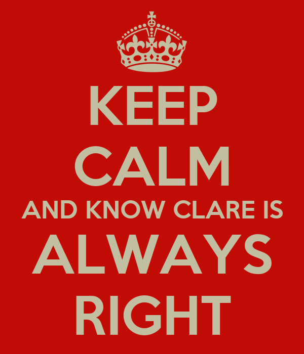 KEEP CALM AND KNOW CLARE IS ALWAYS RIGHT