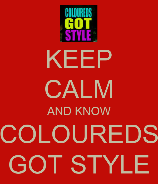 KEEP CALM AND KNOW COLOUREDS GOT STYLE