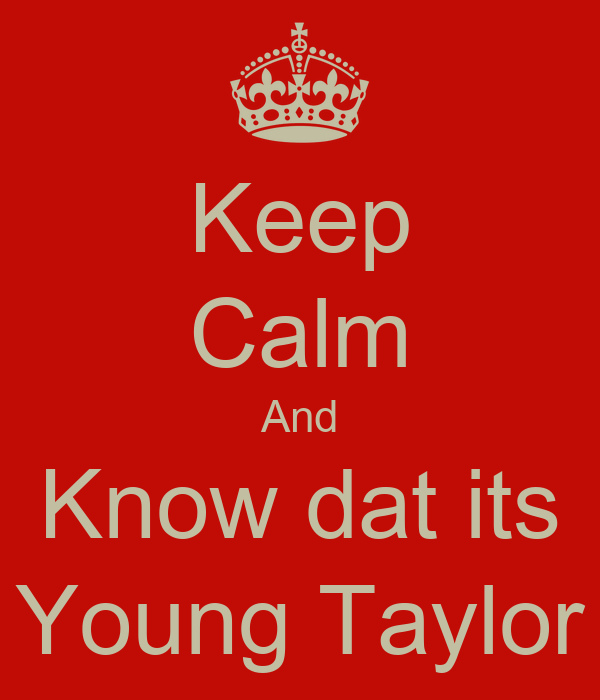 Keep Calm And Know dat its Young Taylor