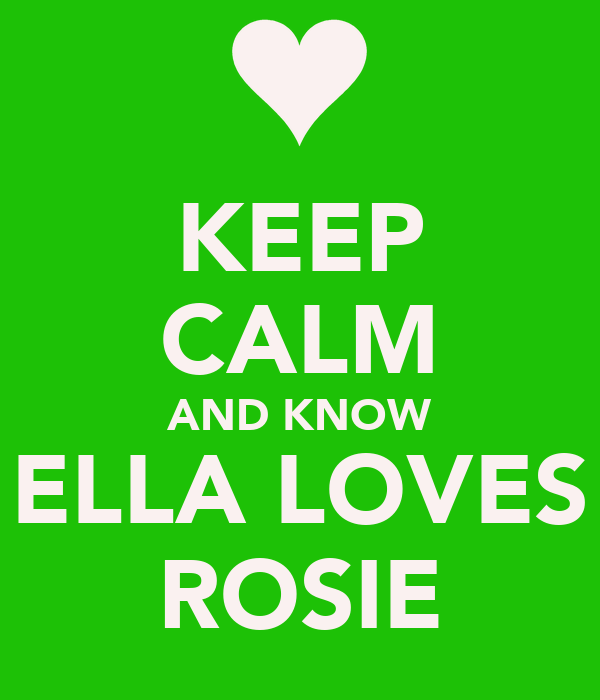 KEEP CALM AND KNOW ELLA LOVES ROSIE