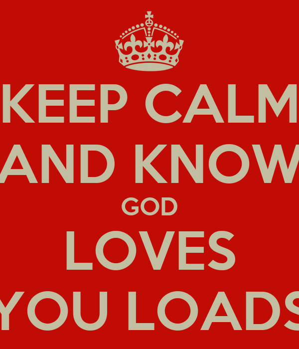 KEEP CALM AND KNOW GOD LOVES YOU LOADS