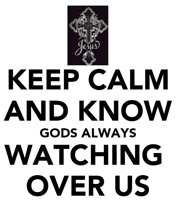 KEEP CALM AND KNOW GODS ALWAYS WATCHING  OVER US