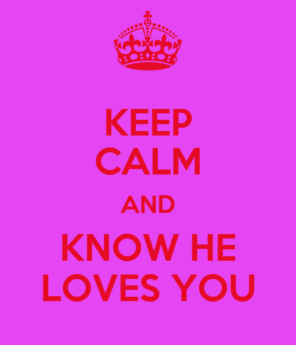 KEEP CALM AND KNOW HE LOVES YOU