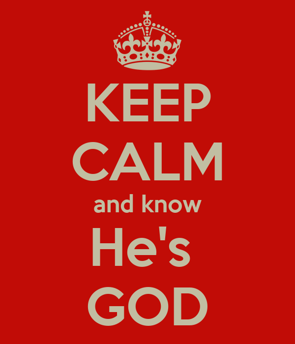KEEP CALM and know He's  GOD