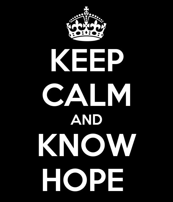 KEEP CALM AND KNOW HOPE