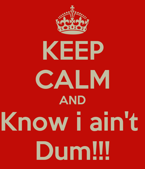 KEEP CALM AND Know i ain't  Dum!!!