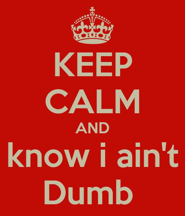KEEP CALM AND know i ain't Dumb