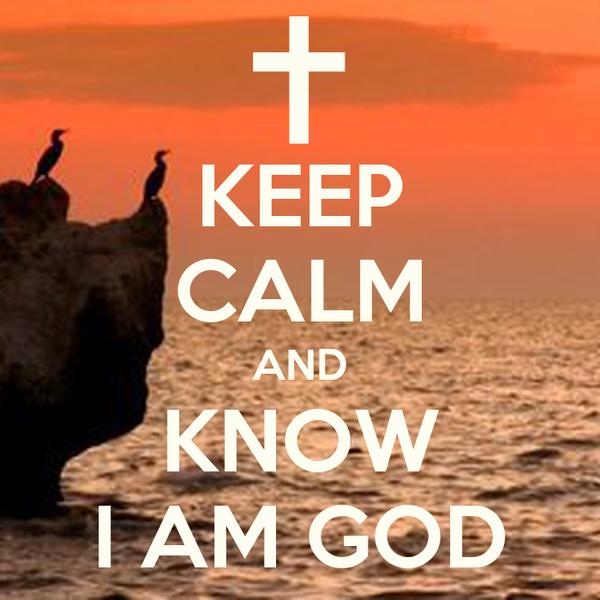 KEEP CALM AND KNOW I AM GOD