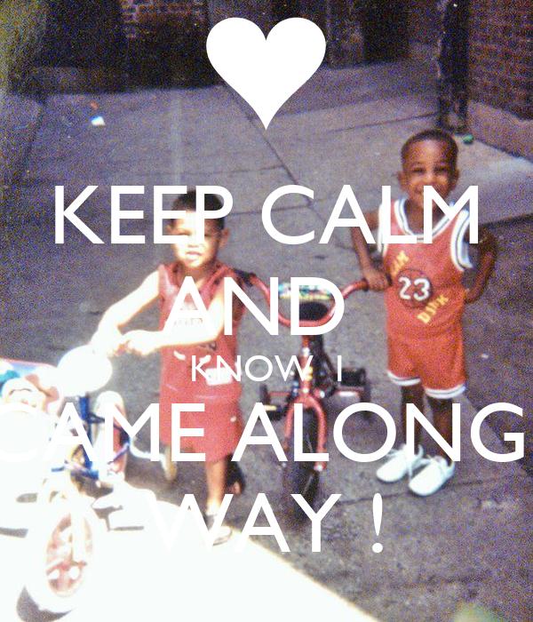 KEEP CALM AND  KNOW  I CAME ALONG  WAY !