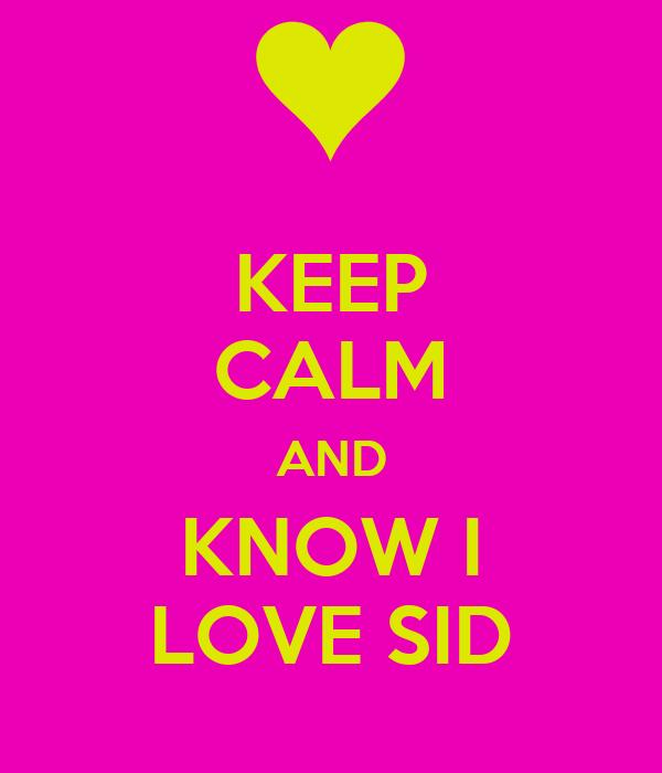 KEEP CALM AND KNOW I LOVE SID