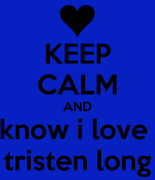 KEEP CALM AND know i love  tristen long