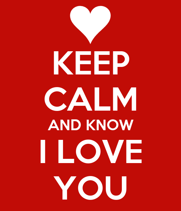 KEEP CALM AND KNOW I LOVE YOU