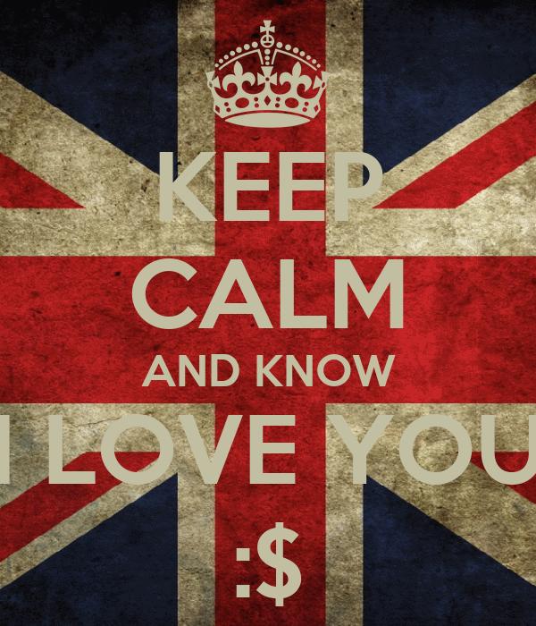 KEEP CALM AND KNOW I LOVE YOU :$