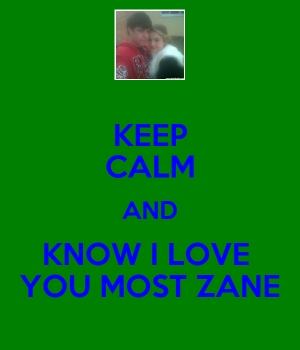 KEEP CALM AND KNOW I LOVE  YOU MOST ZANE