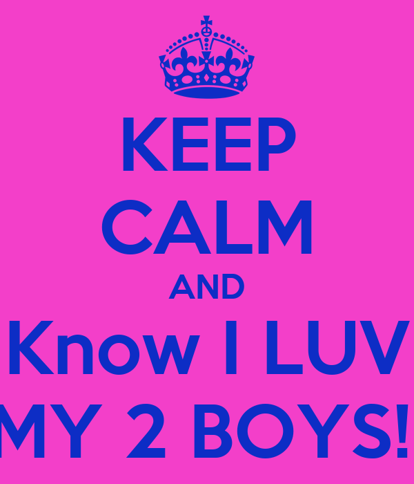 KEEP CALM AND Know I LUV MY 2 BOYS!!