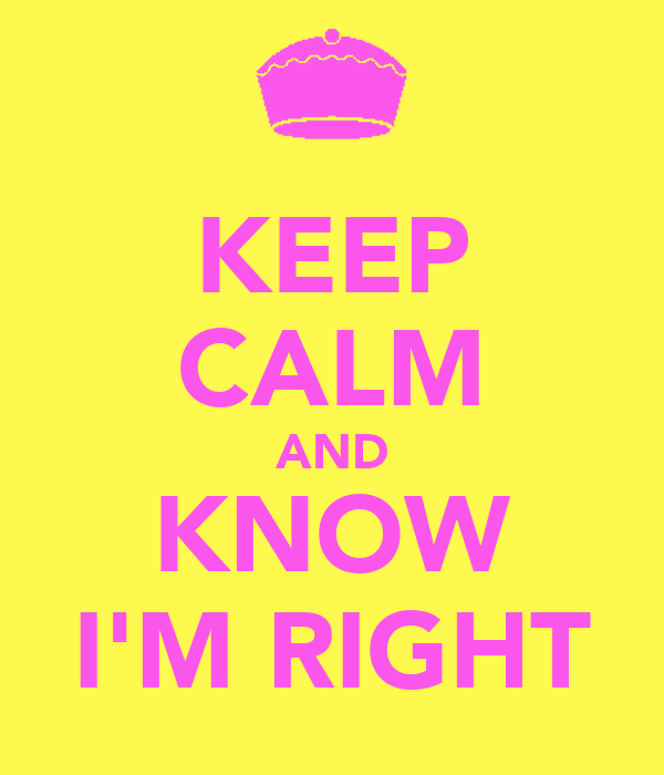 KEEP CALM AND KNOW I'M RIGHT