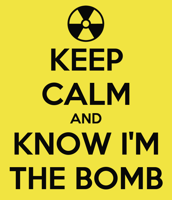KEEP CALM AND KNOW I'M THE BOMB