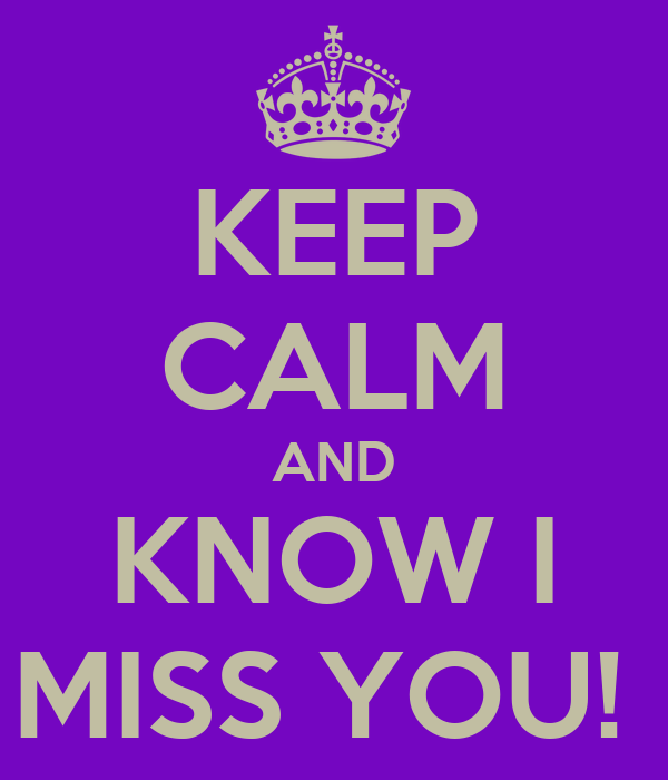 KEEP CALM AND KNOW I MISS YOU!
