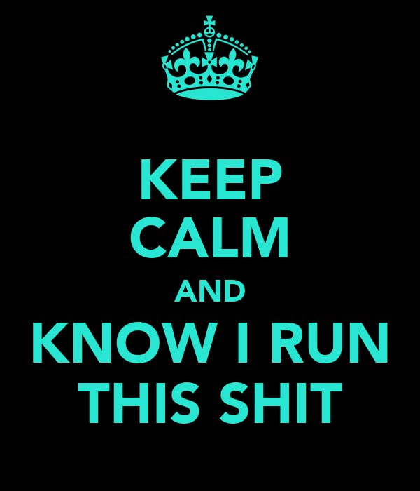 KEEP CALM AND KNOW I RUN THIS SHIT