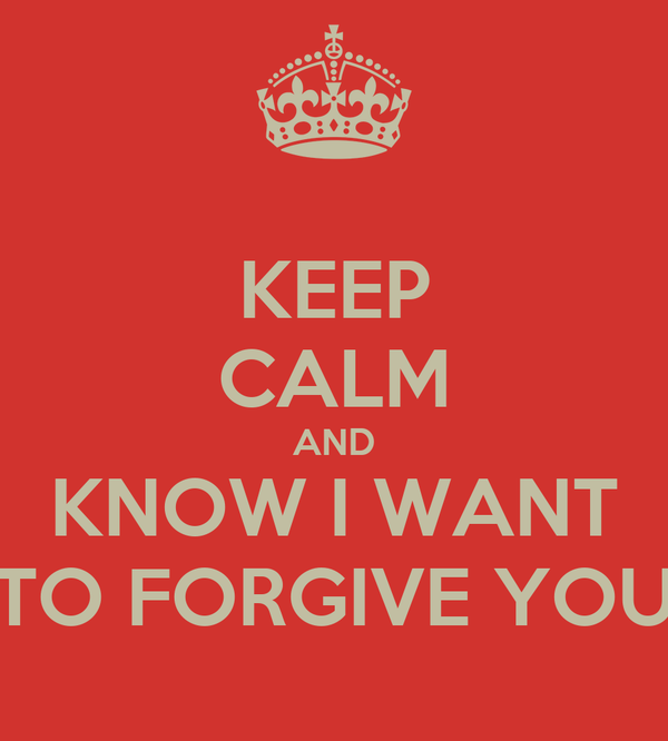 KEEP CALM AND KNOW I WANT TO FORGIVE YOU