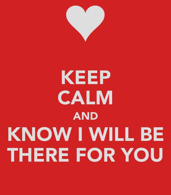 KEEP CALM AND KNOW I WILL BE THERE FOR YOU