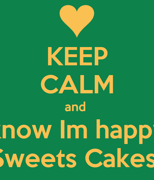 KEEP CALM and  know Im happy Sweets Cakes