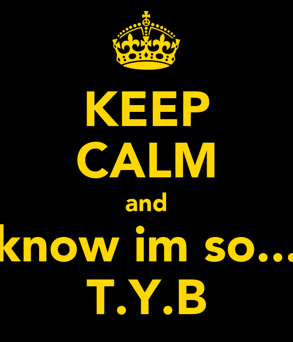 KEEP CALM and  know im so.... T.Y.B