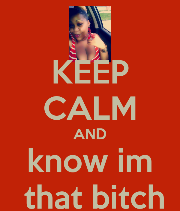 KEEP CALM AND know im  that bitch