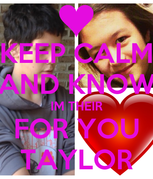 KEEP CALM AND KNOW IM THEIR FOR YOU TAYLOR
