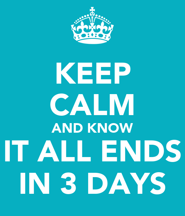 KEEP CALM AND KNOW IT ALL ENDS IN 3 DAYS