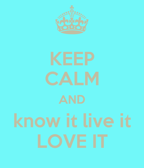 KEEP CALM AND know it live it LOVE IT