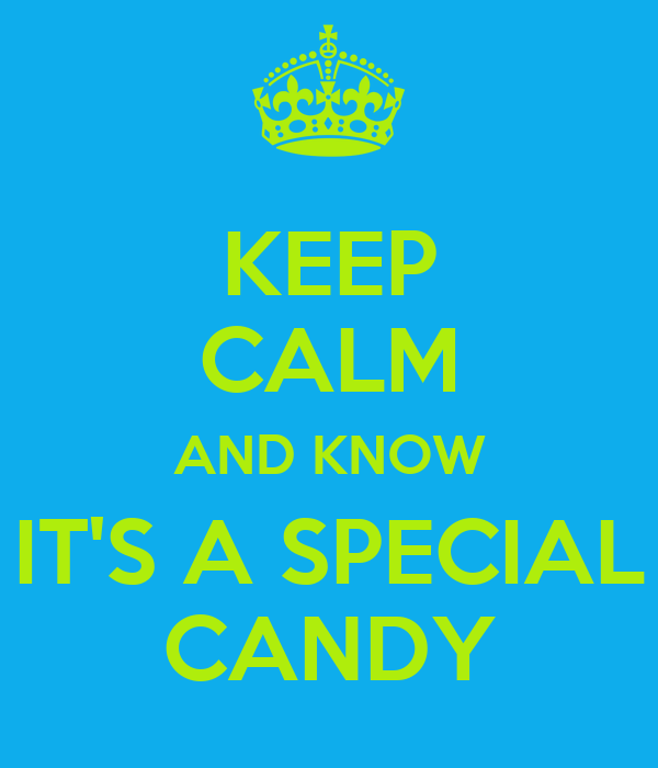KEEP CALM AND KNOW IT'S A SPECIAL CANDY