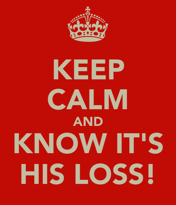KEEP CALM AND KNOW IT'S HIS LOSS!