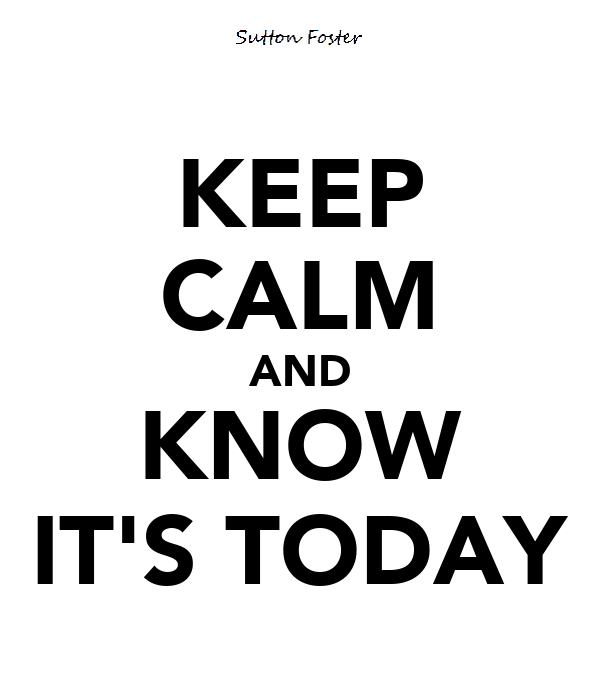 KEEP CALM AND KNOW IT'S TODAY