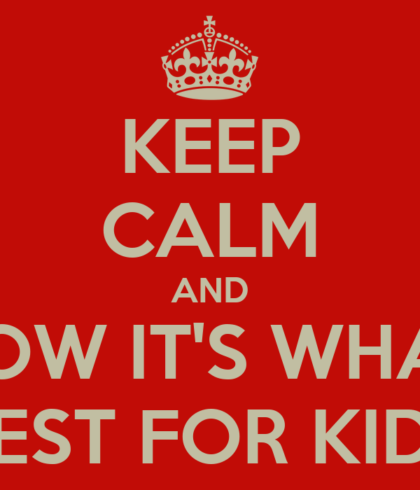 KEEP CALM AND KNOW IT'S WHAT'S BEST FOR KIDS