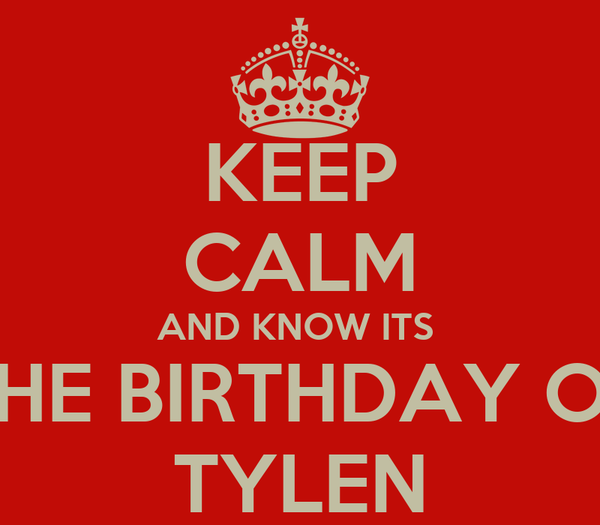 KEEP CALM AND KNOW ITS  THE BIRTHDAY OF TYLEN